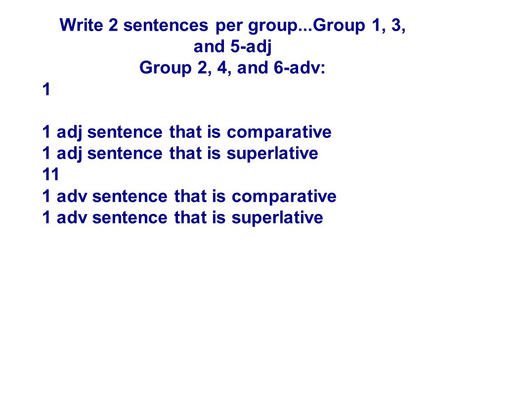 Write 2 sentences per group...Group 1, 3, and 5-adj Group 2, 4, and 6-adv: 1 1 adj sentence that is comparative 1 adj sentence that is superlative 11 1 adv sentence that is comparative 1 adv sentence that is superlative