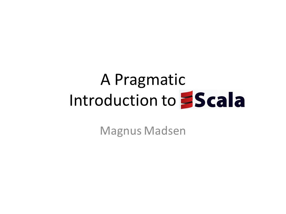 A Pragmatic Introduction to Scala Magnus Madsen