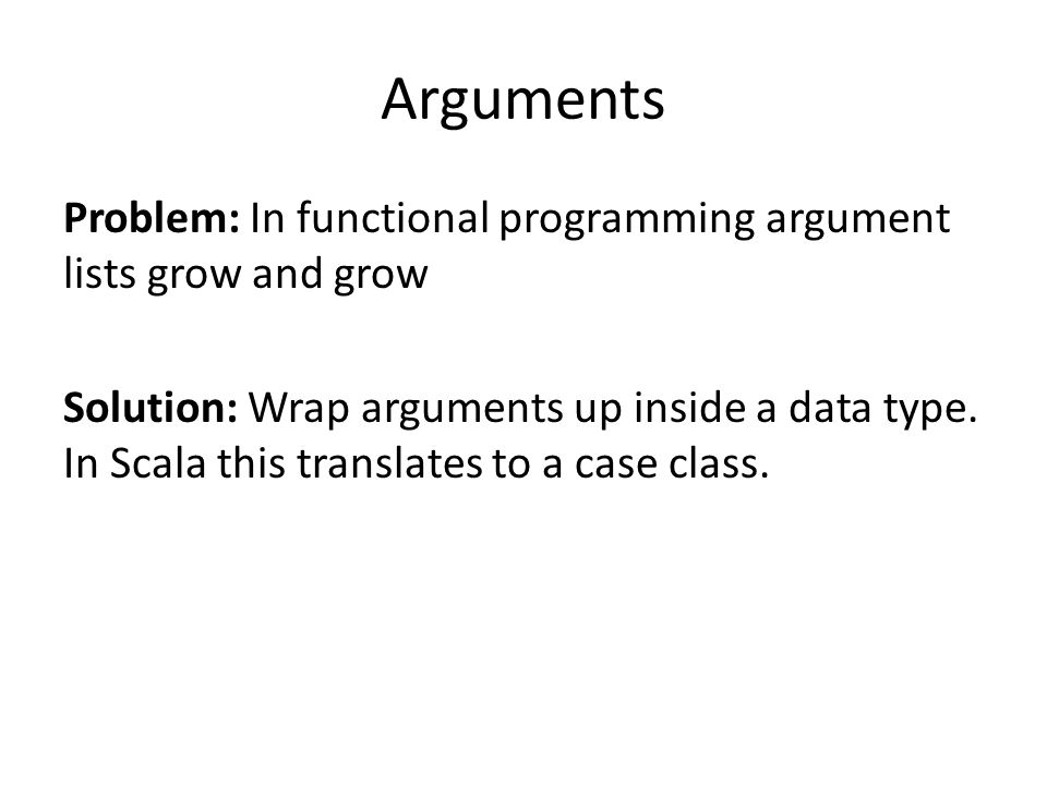 Problem: In functional programming argument lists grow and grow Solution: Wrap arguments up inside a data type.
