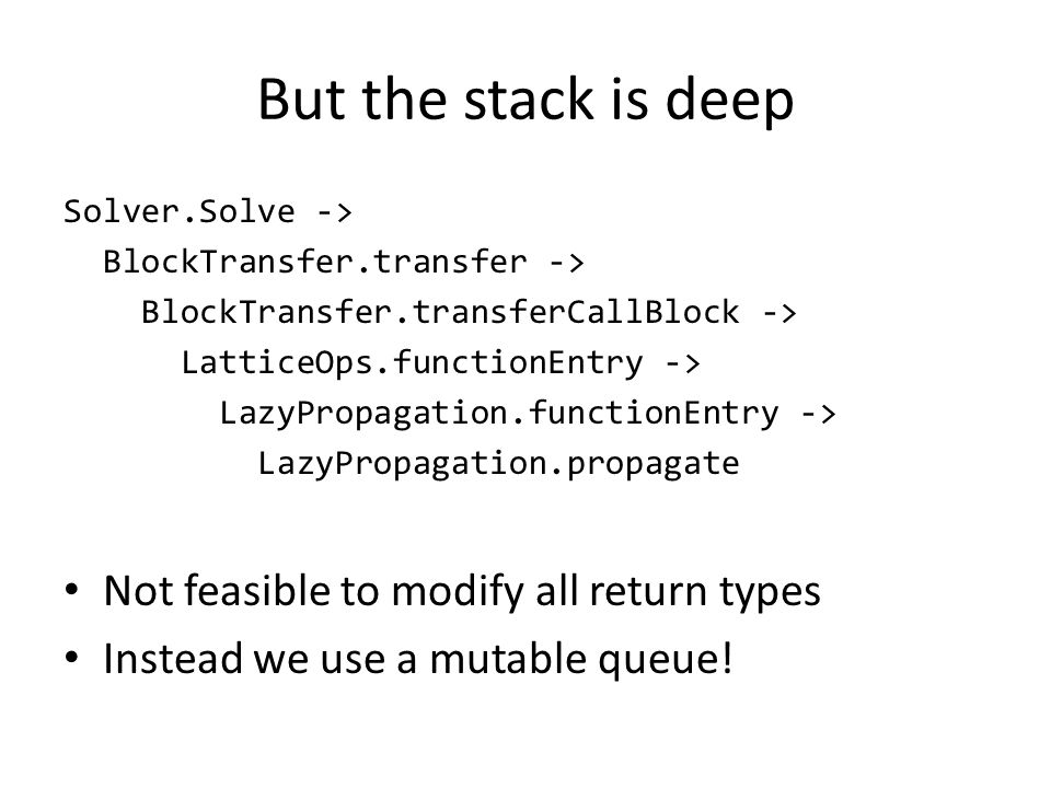 But the stack is deep Solver.Solve -> BlockTransfer.transfer -> BlockTransfer.transferCallBlock -> LatticeOps.functionEntry -> LazyPropagation.functionEntry -> LazyPropagation.propagate Not feasible to modify all return types Instead we use a mutable queue!