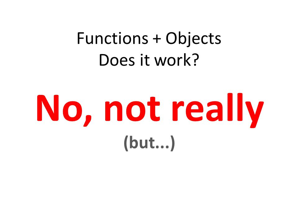 Functions + Objects Does it work No, not really (but...)