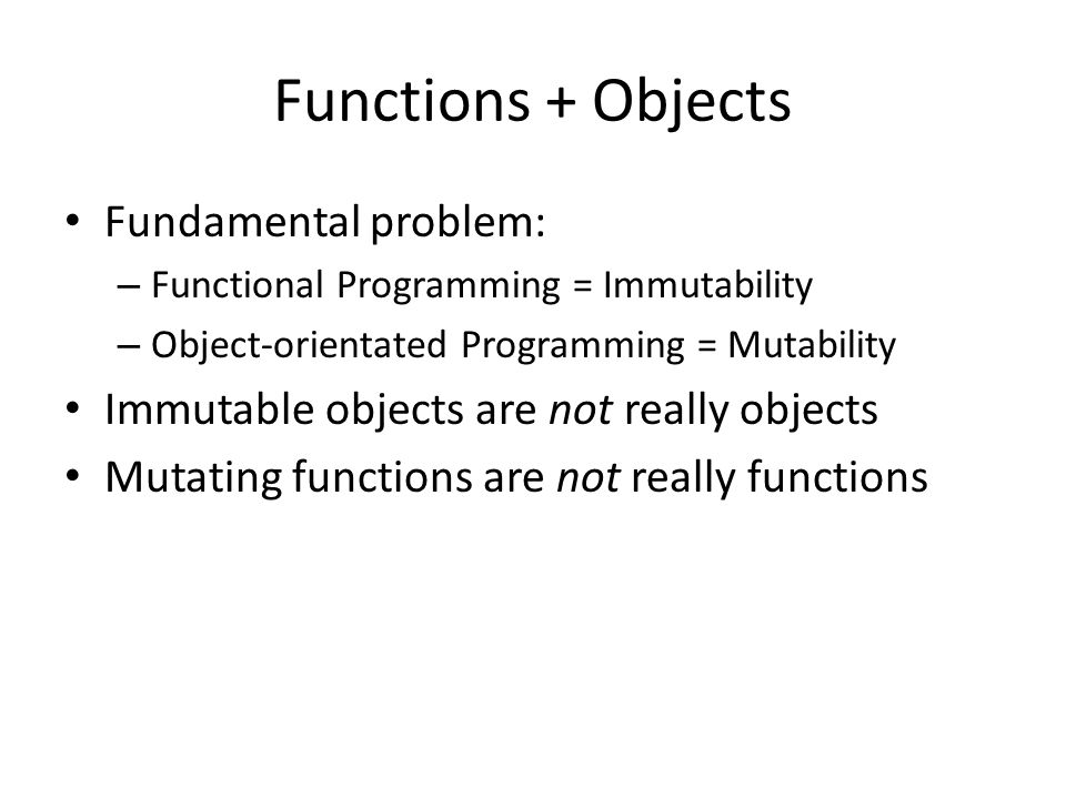 Functions + Objects Fundamental problem: – Functional Programming = Immutability – Object-orientated Programming = Mutability Immutable objects are not really objects Mutating functions are not really functions