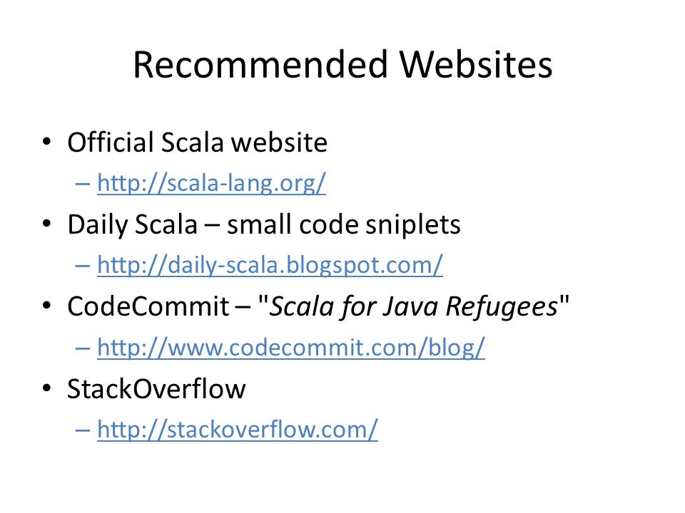Recommended Websites Official Scala website – http://scala-lang.org/ Daily Scala – small code sniplets – http://daily-scala.blogspot.com/ CodeCommit – Scala for Java Refugees – http://www.codecommit.com/blog/ StackOverflow – http://stackoverflow.com/