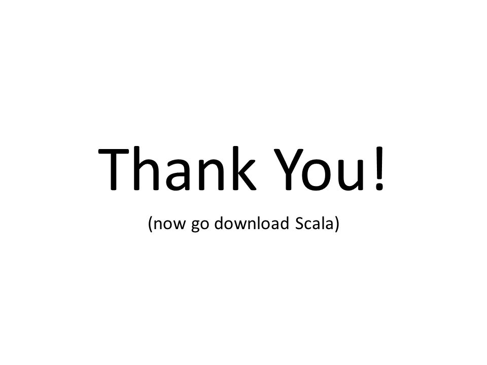 Thank You! (now go download Scala)