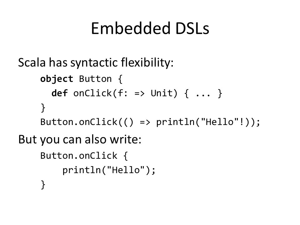 Embedded DSLs Scala has syntactic flexibility: object Button { def onClick(f: => Unit) {...