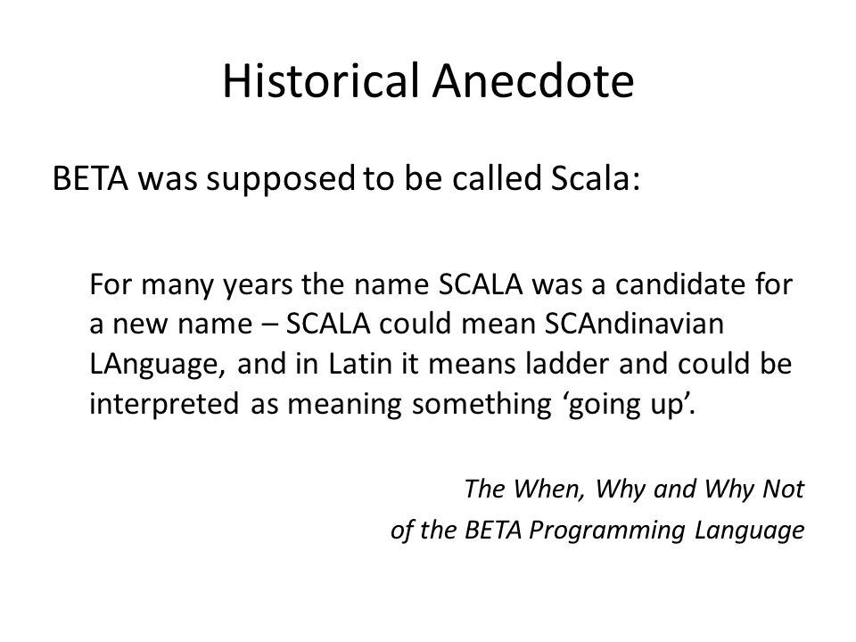 Historical Anecdote BETA was supposed to be called Scala: For many years the name SCALA was a candidate for a new name – SCALA could mean SCAndinavian LAnguage, and in Latin it means ladder and could be interpreted as meaning something 'going up'.