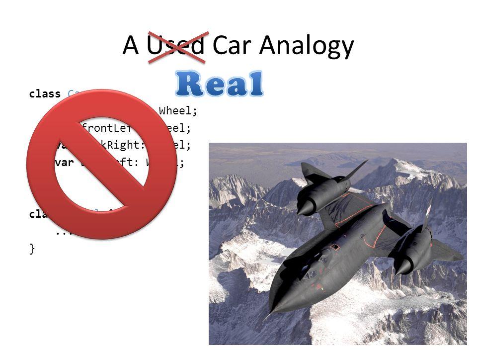 A Used Car Analogy class Car { var frontRight: Wheel; var frontLeft: Wheel; var backRight: Wheel; var backLeft: Wheel; } class Wheel {...