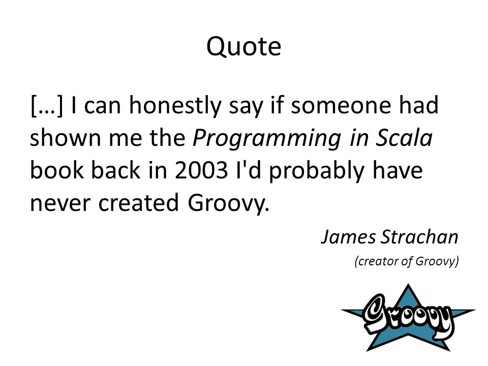 Quote […] I can honestly say if someone had shown me the Programming in Scala book back in 2003 I d probably have never created Groovy.