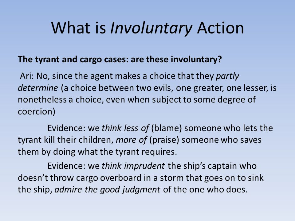 What is Involuntary Action The tyrant and cargo cases: are these involuntary? Ari: No, since the agent makes a choice that they partly determine (a ch