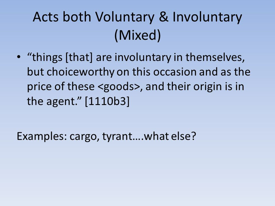 Acts both Voluntary & Involuntary (Mixed) things [that] are involuntary in themselves, but choiceworthy on this occasion and as the price of these, and their origin is in the agent. [1110b3] Examples: cargo, tyrant….what else