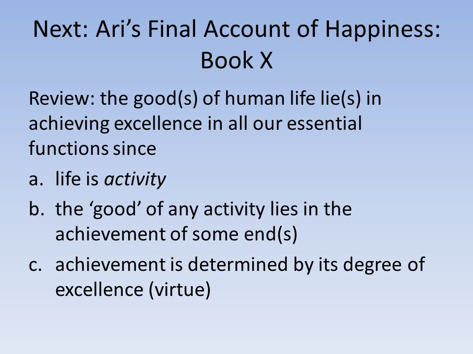 Next: Ari's Final Account of Happiness: Book X Review: the good(s) of human life lie(s) in achieving excellence in all our essential functions since a.life is activity b.the 'good' of any activity lies in the achievement of some end(s) c.achievement is determined by its degree of excellence (virtue)