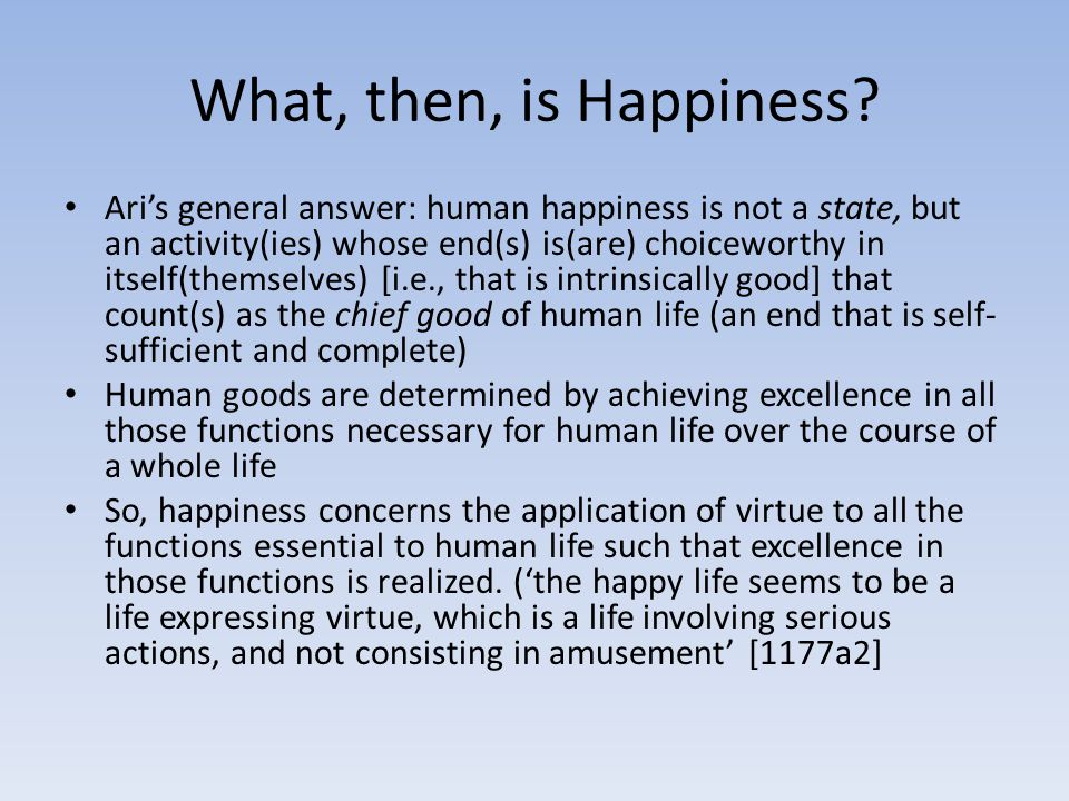What, then, is Happiness? Ari's general answer: human happiness is not a state, but an activity(ies) whose end(s) is(are) choiceworthy in itself(thems