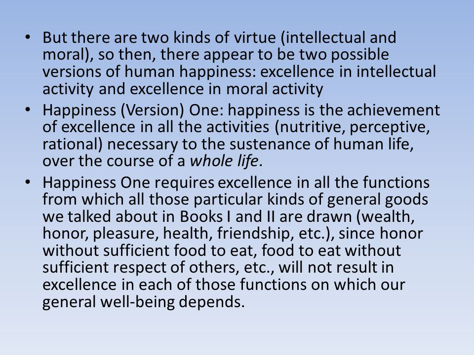 But there are two kinds of virtue (intellectual and moral), so then, there appear to be two possible versions of human happiness: excellence in intellectual activity and excellence in moral activity Happiness (Version) One: happiness is the achievement of excellence in all the activities (nutritive, perceptive, rational) necessary to the sustenance of human life, over the course of a whole life.