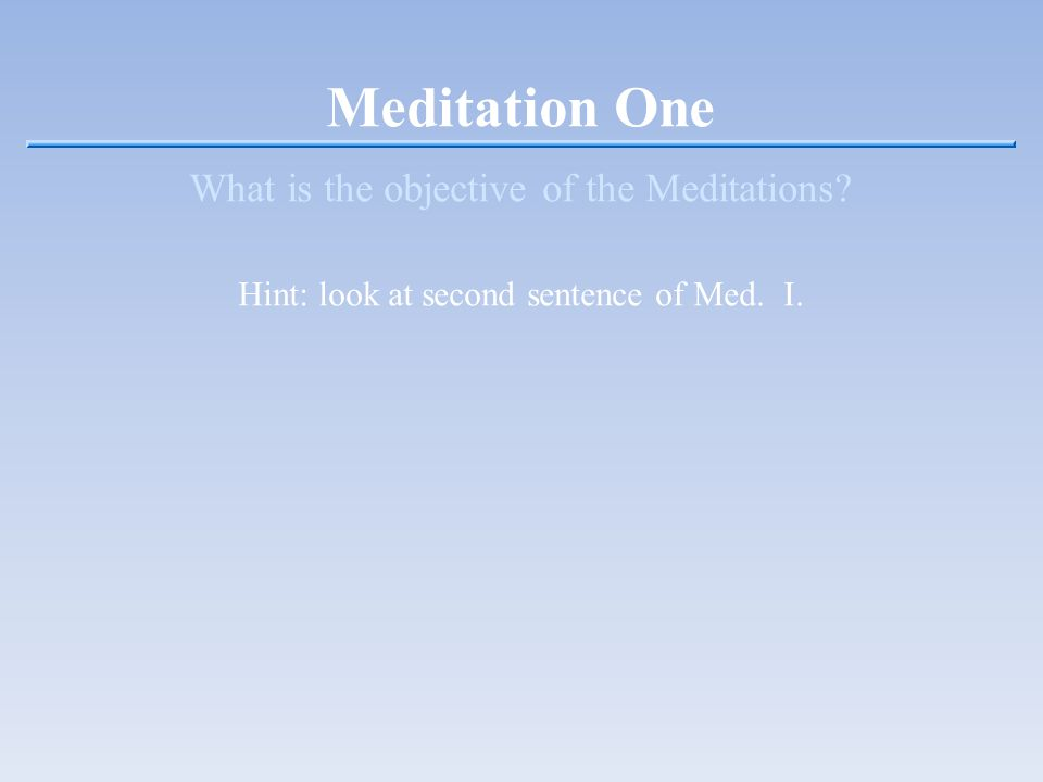 Meditation One What is the objective of the Meditations Hint: look at second sentence of Med. I.