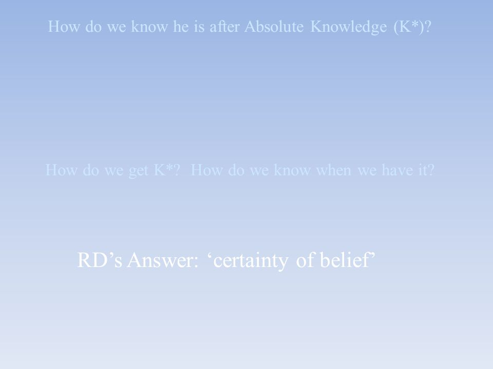 How do we know he is after Absolute Knowledge (K*)? How do we get K*? How do we know when we have it? RD's Answer: 'certainty of belief'