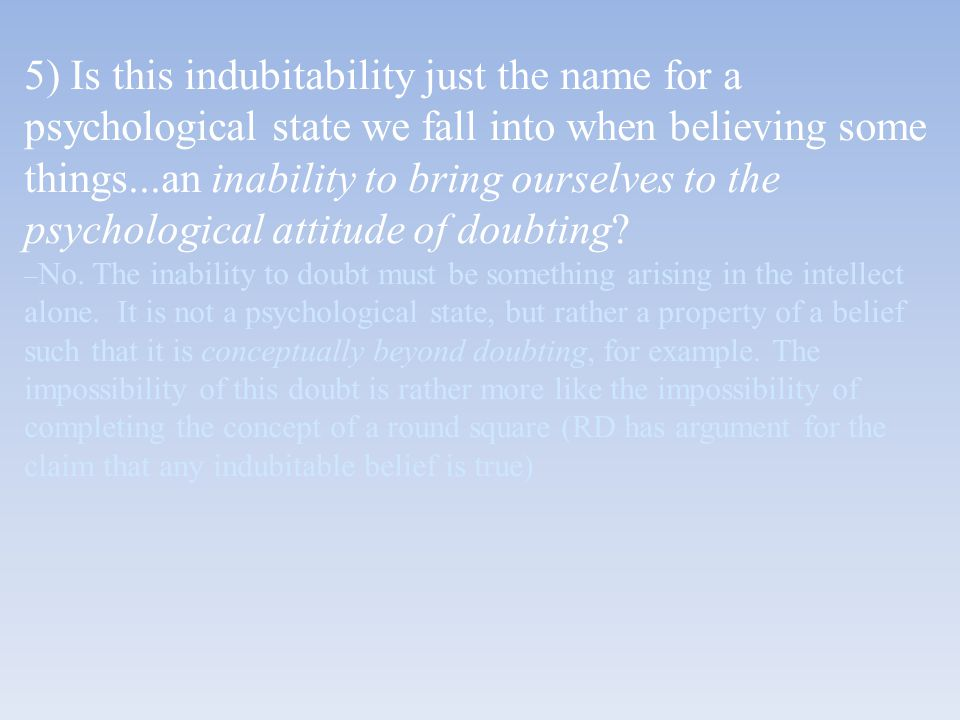 5) Is this indubitability just the name for a psychological state we fall into when believing some things...an inability to bring ourselves to the psy