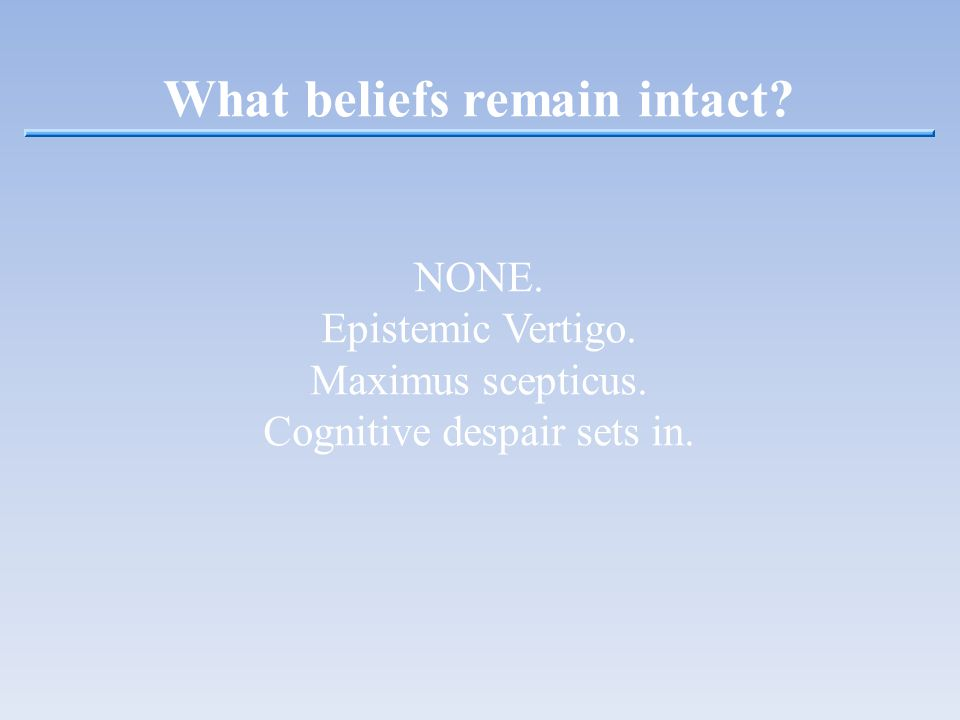 What beliefs remain intact? NONE. Epistemic Vertigo. Maximus scepticus. Cognitive despair sets in.