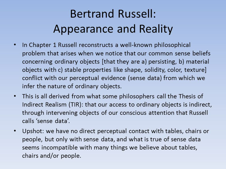 Bertrand Russell: Appearance and Reality In Chapter 1 Russell reconstructs a well-known philosophical problem that arises when we notice that our comm