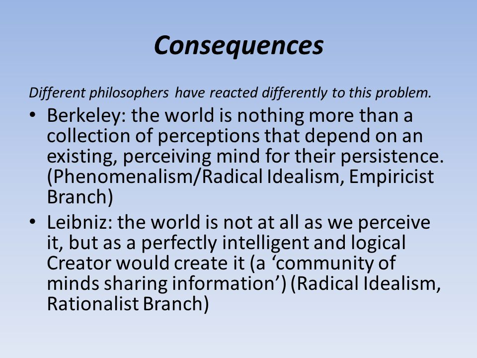 Consequences Different philosophers have reacted differently to this problem. Berkeley: the world is nothing more than a collection of perceptions tha