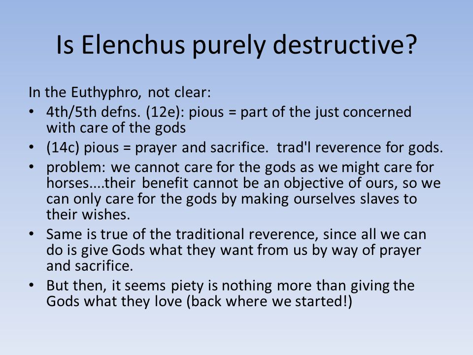 Is Elenchus purely destructive? In the Euthyphro, not clear: 4th/5th defns. (12e): pious = part of the just concerned with care of the gods (14c) piou