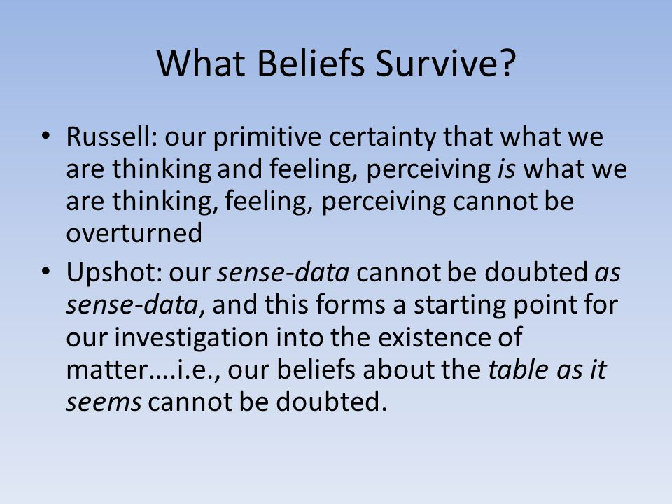 What Beliefs Survive? Russell: our primitive certainty that what we are thinking and feeling, perceiving is what we are thinking, feeling, perceiving