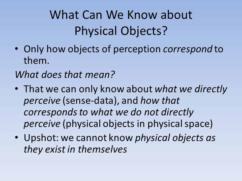 What Can We Know about Physical Objects? Only how objects of perception correspond to them. What does that mean? That we can only know about what we d