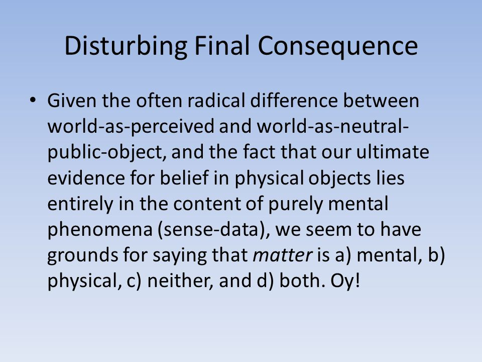 Disturbing Final Consequence Given the often radical difference between world-as-perceived and world-as-neutral- public-object, and the fact that our