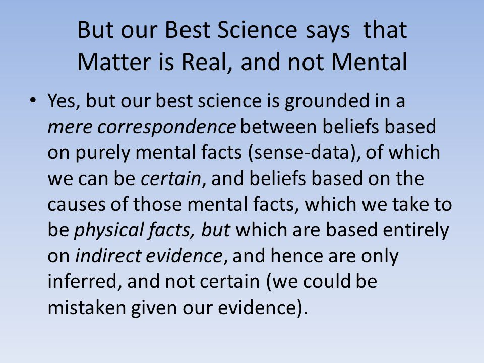 But our Best Science says that Matter is Real, and not Mental Yes, but our best science is grounded in a mere correspondence between beliefs based on