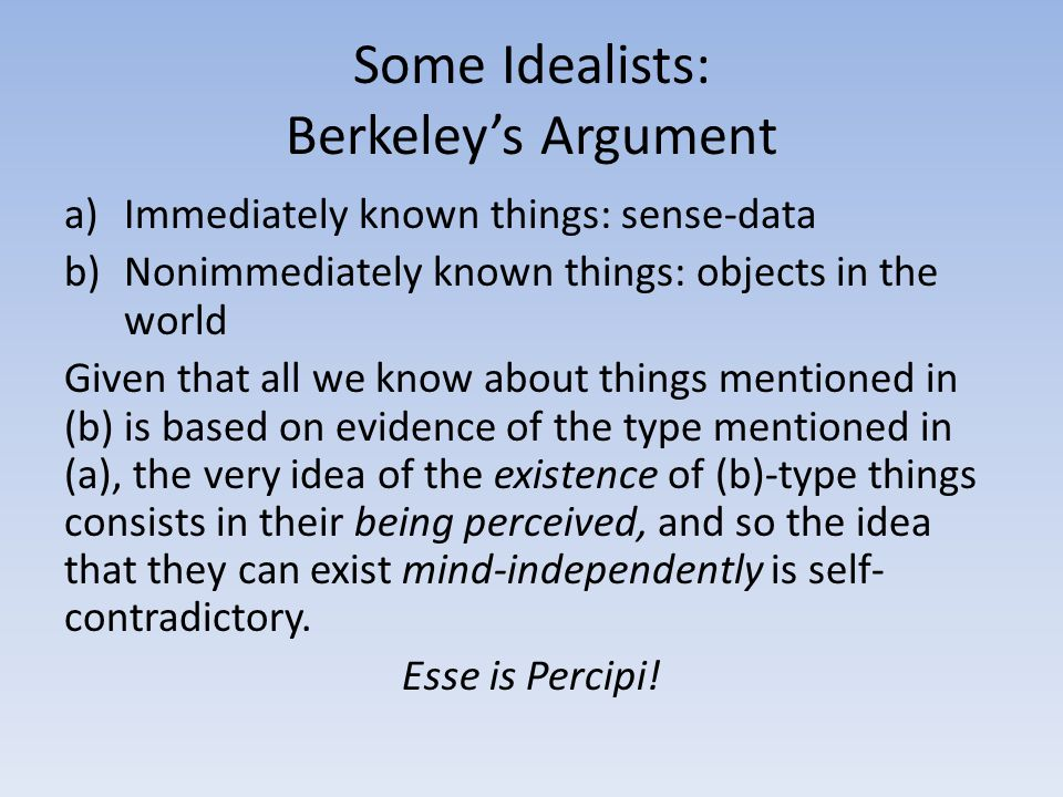 Some Idealists: Berkeley's Argument a)Immediately known things: sense-data b)Nonimmediately known things: objects in the world Given that all we know
