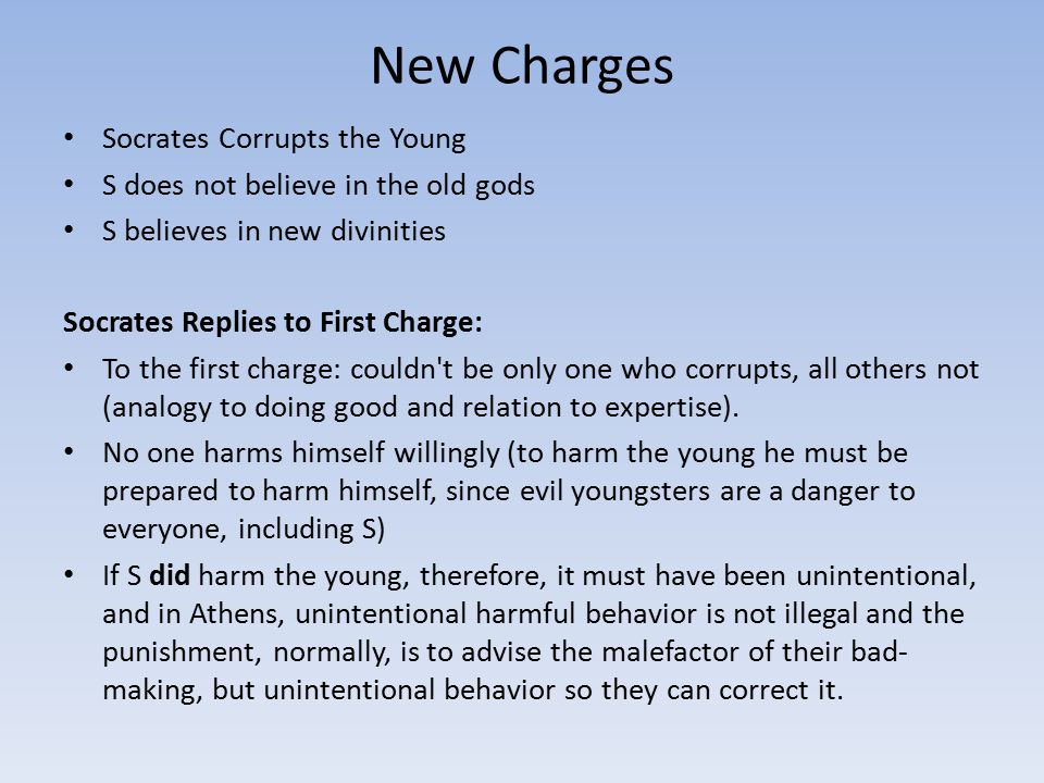 New Charges Socrates Corrupts the Young S does not believe in the old gods S believes in new divinities Socrates Replies to First Charge: To the first charge: couldn t be only one who corrupts, all others not (analogy to doing good and relation to expertise).