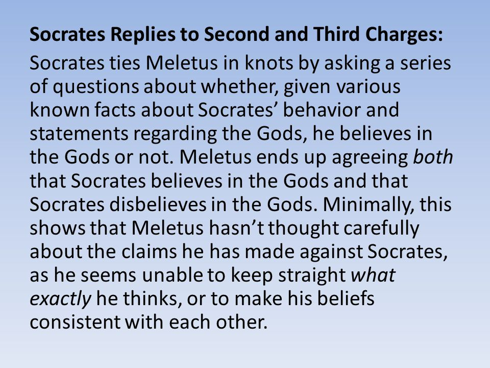 Socrates Replies to Second and Third Charges: Socrates ties Meletus in knots by asking a series of questions about whether, given various known facts