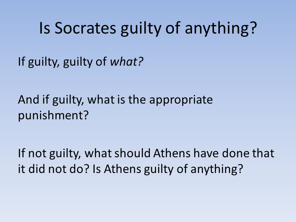 Is Socrates guilty of anything. If guilty, guilty of what.