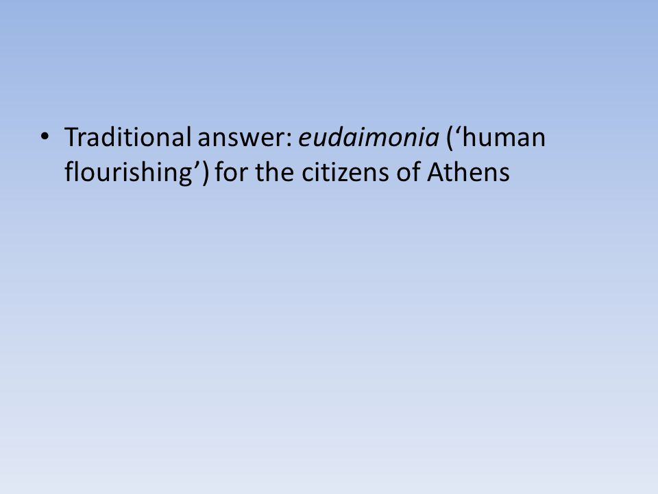 Traditional answer: eudaimonia ('human flourishing') for the citizens of Athens