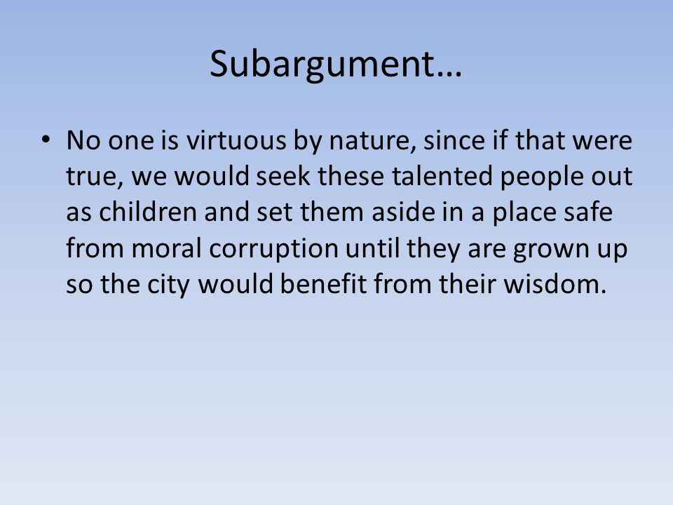 Subargument… No one is virtuous by nature, since if that were true, we would seek these talented people out as children and set them aside in a place safe from moral corruption until they are grown up so the city would benefit from their wisdom.