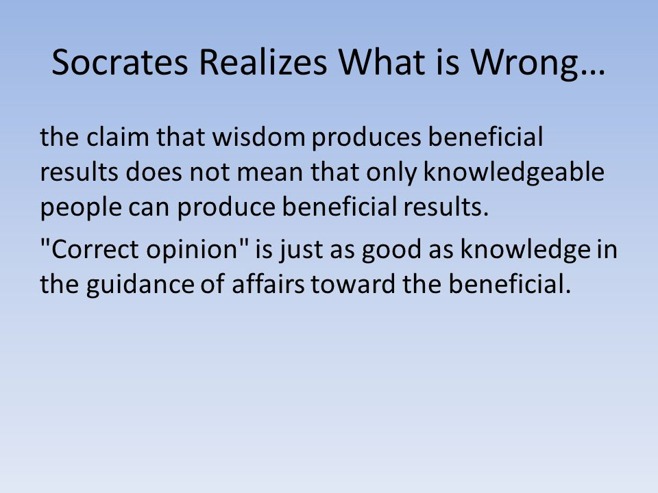 Socrates Realizes What is Wrong… the claim that wisdom produces beneficial results does not mean that only knowledgeable people can produce beneficial