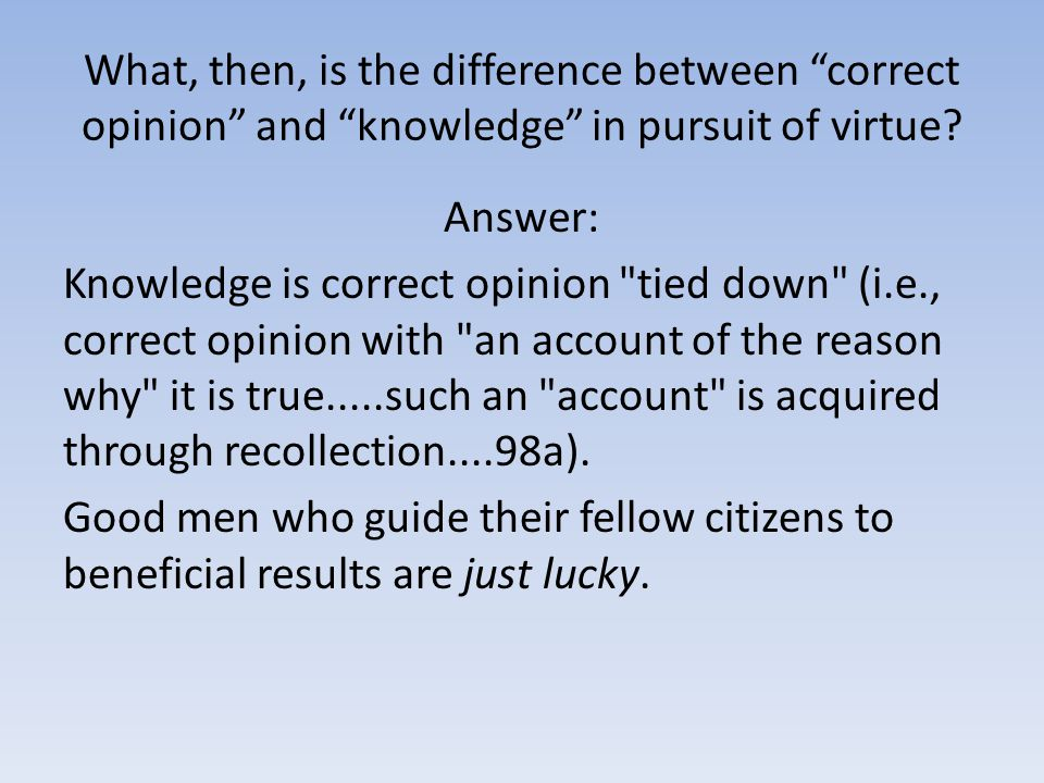 "What, then, is the difference between ""correct opinion"" and ""knowledge"" in pursuit of virtue? Answer: Knowledge is correct opinion"