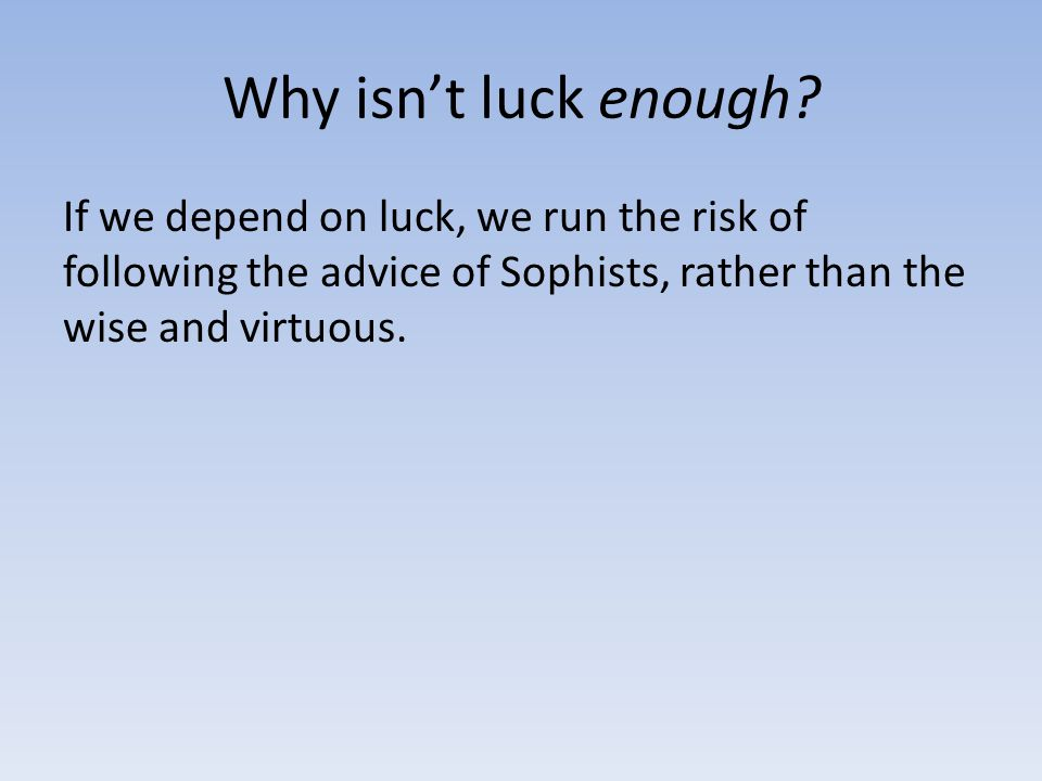 Why isn't luck enough? If we depend on luck, we run the risk of following the advice of Sophists, rather than the wise and virtuous.