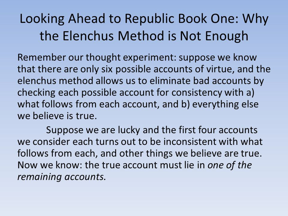 Looking Ahead to Republic Book One: Why the Elenchus Method is Not Enough Remember our thought experiment: suppose we know that there are only six possible accounts of virtue, and the elenchus method allows us to eliminate bad accounts by checking each possible account for consistency with a) what follows from each account, and b) everything else we believe is true.