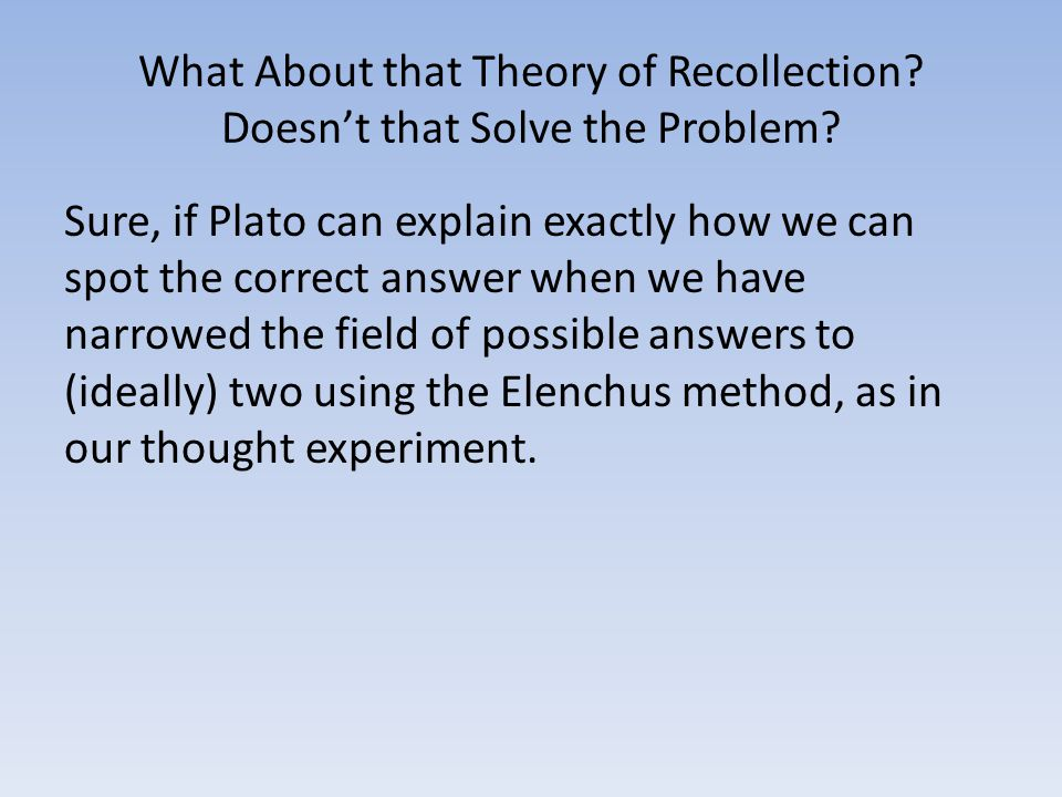 What About that Theory of Recollection? Doesn't that Solve the Problem? Sure, if Plato can explain exactly how we can spot the correct answer when we