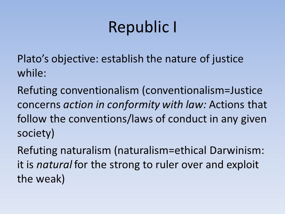Republic I Plato's objective: establish the nature of justice while: Refuting conventionalism (conventionalism=Justice concerns action in conformity with law: Actions that follow the conventions/laws of conduct in any given society) Refuting naturalism (naturalism=ethical Darwinism: it is natural for the strong to ruler over and exploit the weak)