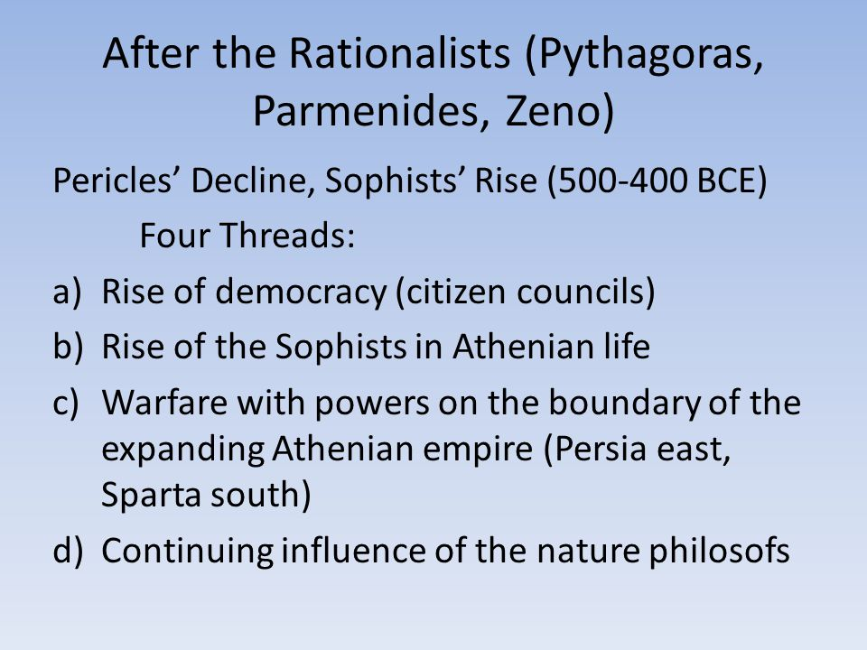 After the Rationalists (Pythagoras, Parmenides, Zeno) Pericles' Decline, Sophists' Rise (500-400 BCE) Four Threads: a)Rise of democracy (citizen councils) b)Rise of the Sophists in Athenian life c)Warfare with powers on the boundary of the expanding Athenian empire (Persia east, Sparta south) d)Continuing influence of the nature philosofs