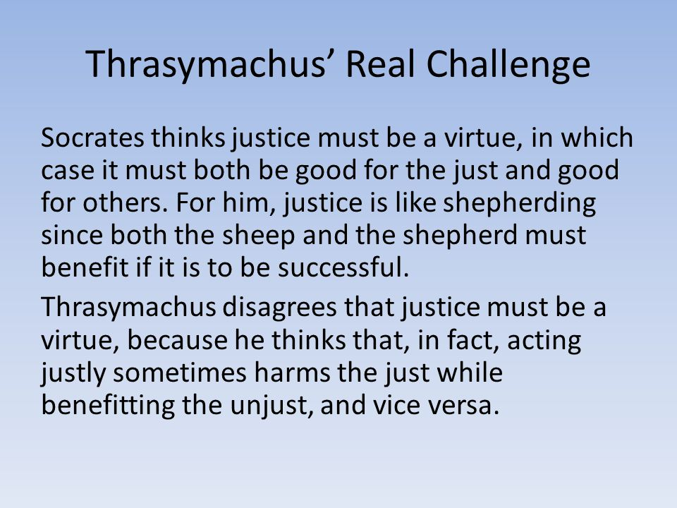 Thrasymachus' Real Challenge Socrates thinks justice must be a virtue, in which case it must both be good for the just and good for others.