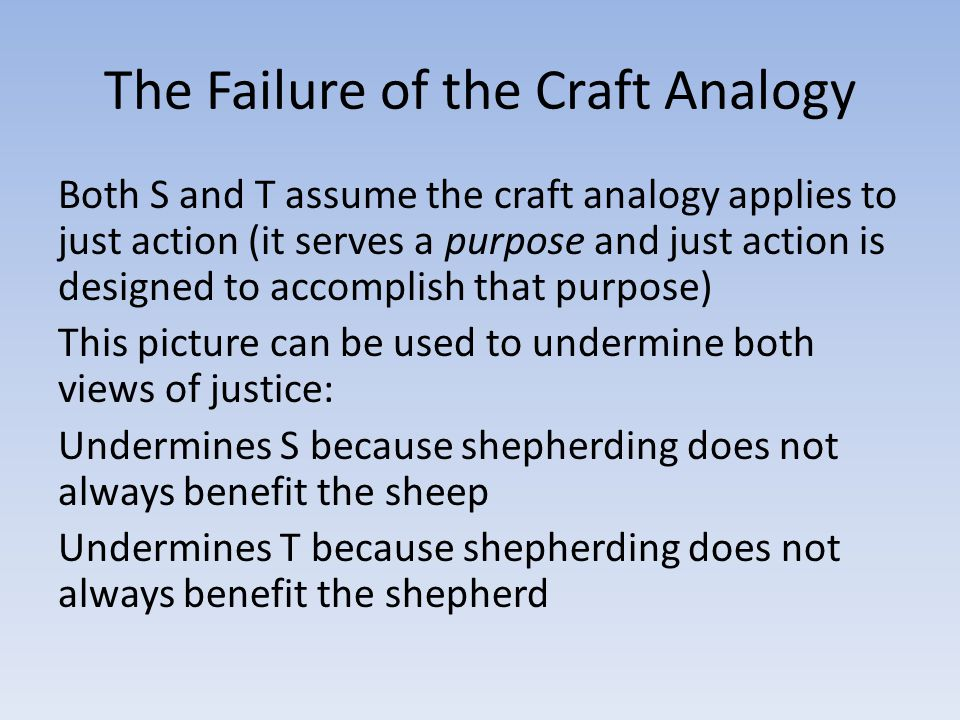 The Failure of the Craft Analogy Both S and T assume the craft analogy applies to just action (it serves a purpose and just action is designed to acco
