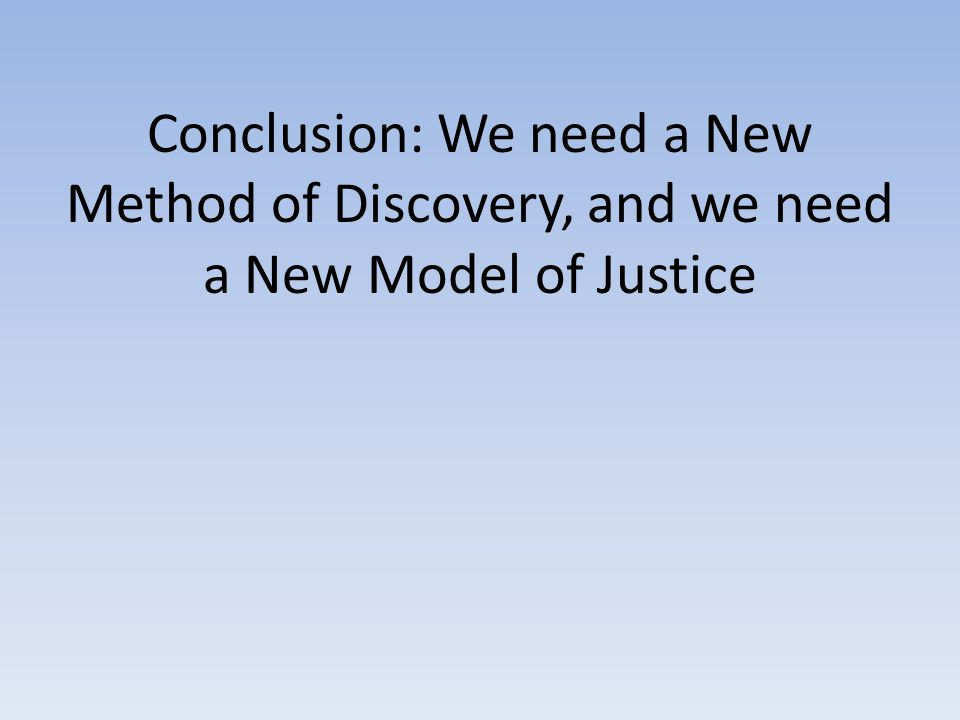 Conclusion: We need a New Method of Discovery, and we need a New Model of Justice