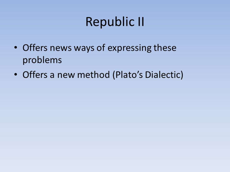 Republic II Offers news ways of expressing these problems Offers a new method (Plato's Dialectic)