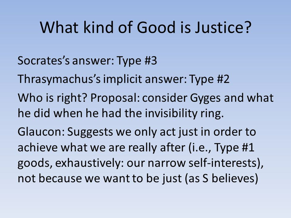 What kind of Good is Justice? Socrates's answer: Type #3 Thrasymachus's implicit answer: Type #2 Who is right? Proposal: consider Gyges and what he di