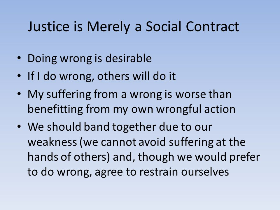 Justice is Merely a Social Contract Doing wrong is desirable If I do wrong, others will do it My suffering from a wrong is worse than benefitting from my own wrongful action We should band together due to our weakness (we cannot avoid suffering at the hands of others) and, though we would prefer to do wrong, agree to restrain ourselves