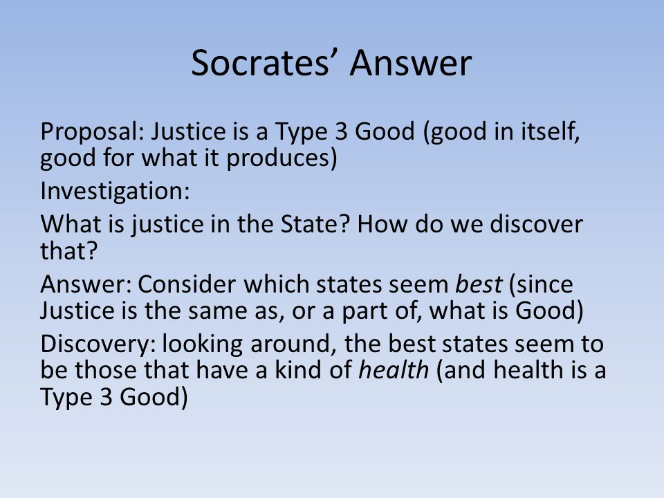 Socrates' Answer Proposal: Justice is a Type 3 Good (good in itself, good for what it produces) Investigation: What is justice in the State.
