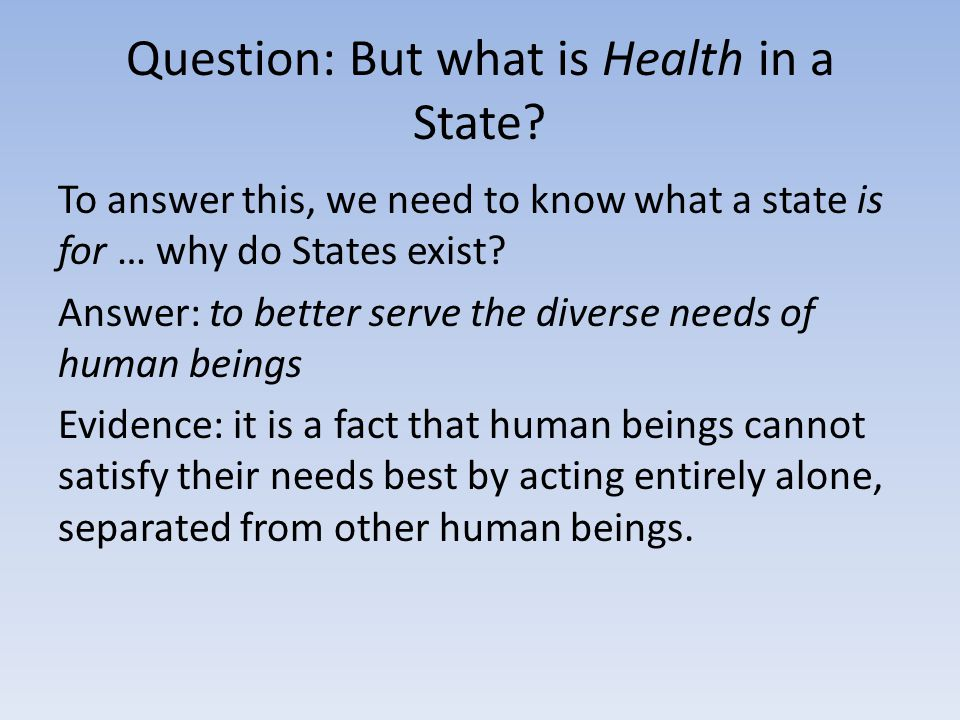 Question: But what is Health in a State? To answer this, we need to know what a state is for … why do States exist? Answer: to better serve the divers