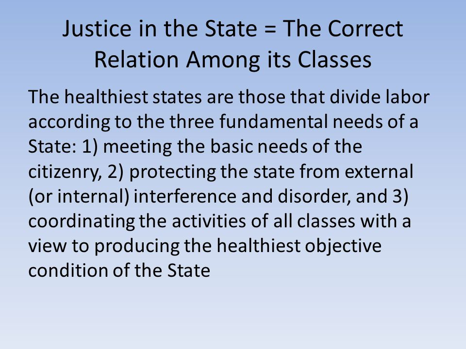 Justice in the State = The Correct Relation Among its Classes The healthiest states are those that divide labor according to the three fundamental needs of a State: 1) meeting the basic needs of the citizenry, 2) protecting the state from external (or internal) interference and disorder, and 3) coordinating the activities of all classes with a view to producing the healthiest objective condition of the State
